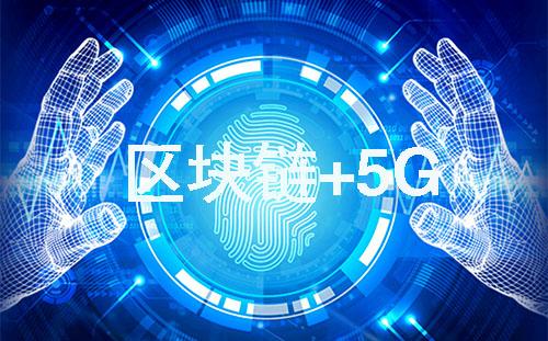 区块链+5G让大数据发挥更大的价值