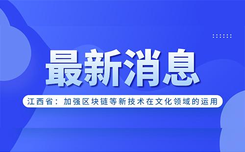 江西省人民政府:加强区块链等新技术在文化领域的运用